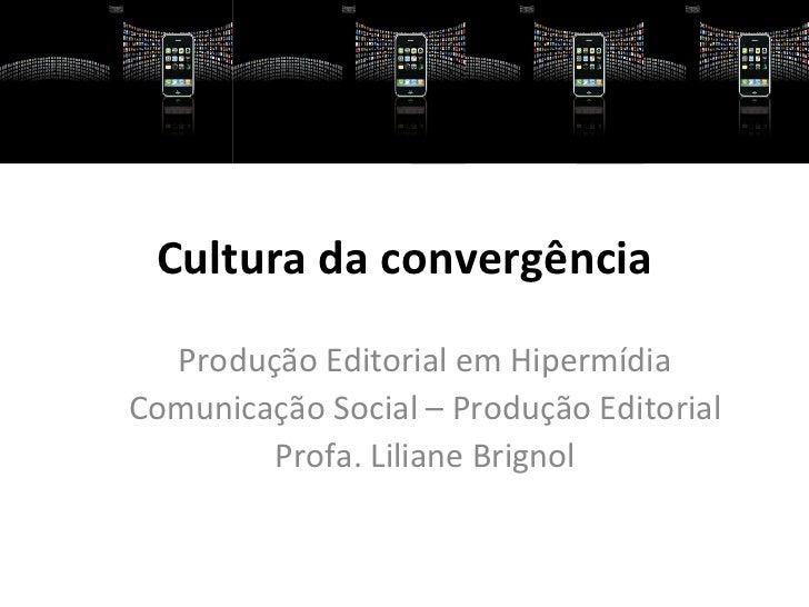 Cultura da convergência  Produção Editorial em HipermídiaComunicação Social – Produção Editorial        Profa. Liliane Bri...