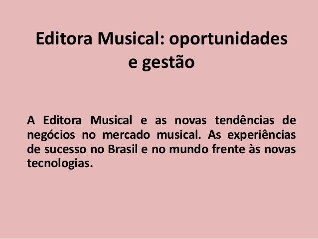 Editora Musical: oportunidades e gestão A Editora Musical e as novas tendências de negócios no mercado musical. As experiê...