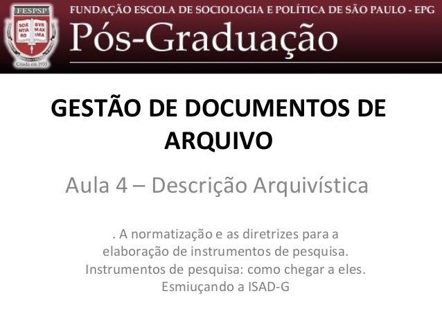 Descrição Arquivística – Aula 4GESTÃO DE DOCUMENTOS DE        ARQUIVO Aula 4 – Descrição Arquivística        . A normatiza...