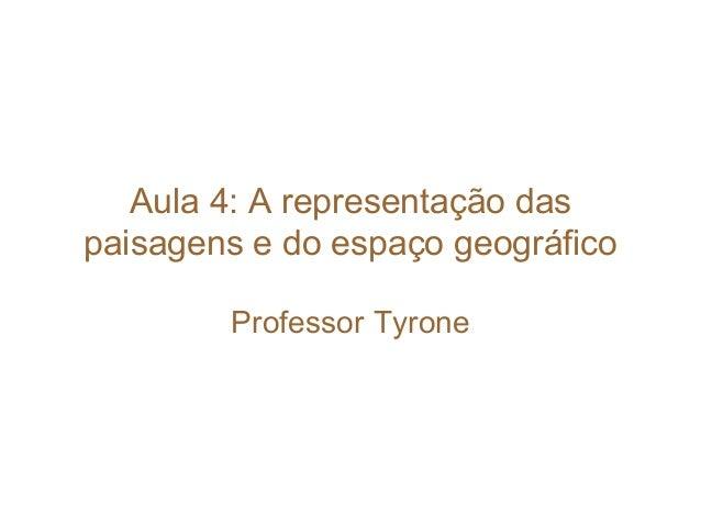 Aula 4: A representação das paisagens e do espaço geográfico Professor Tyrone