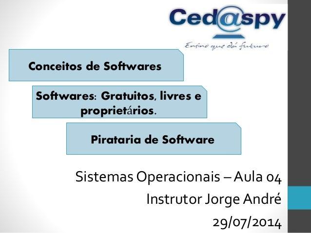 Sistemas Operacionais – Aula 04 Instrutor Jorge André 29/07/2014 Conceitos de Softwares Softwares: Gratuitos, livres e pro...