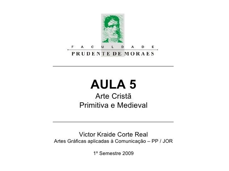 AULA 5 Arte Cristã Primitiva e Medieval Victor Kraide Corte Real Artes Gráficas aplicadas à Comunicação – PP / JOR 1º Seme...