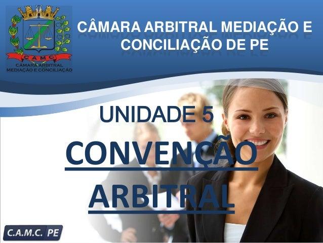 CÂMARA ARBITRAL MEDIAÇÃO E    CONCILIAÇÃO DE PE  UNIDADE 5CONVENÇÃO ARBITRAL