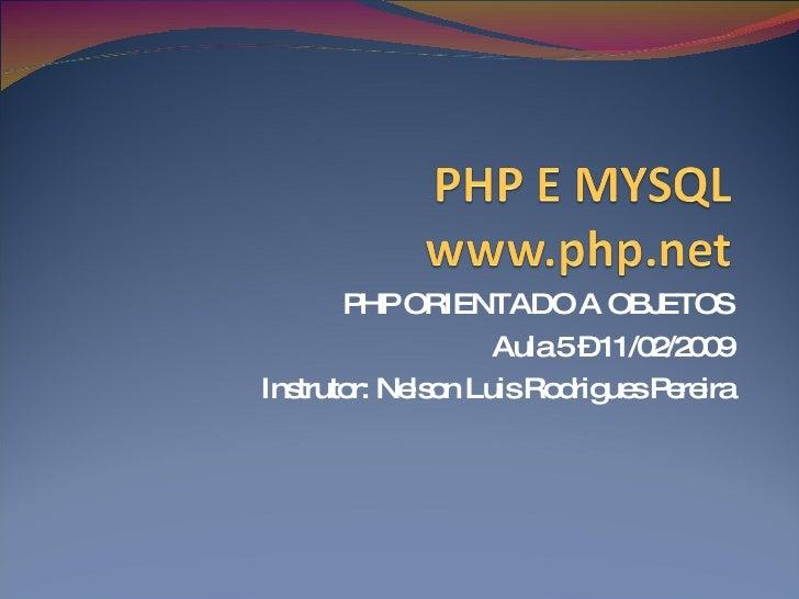 PHP ORIENTADO A OBJETOS Aula 5 – 11/02/2009 Instrutor: Nelson Luis Rodrigues Pereira