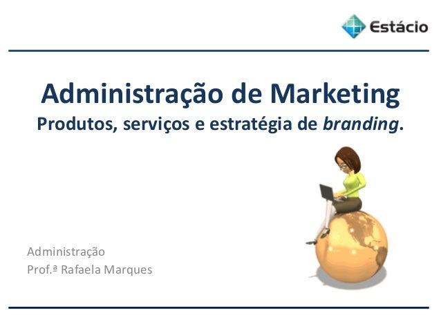 Administração de Marketing Produtos, serviços e estratégia de branding. Administração Prof.ª Rafaela Marques