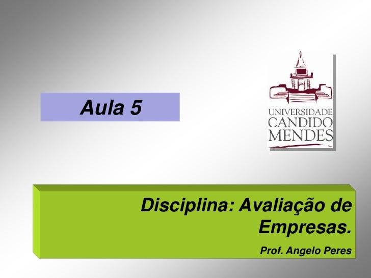 Aula 5     Disciplina: Avaliação de                   Empresas.                  Prof. Angelo Peres