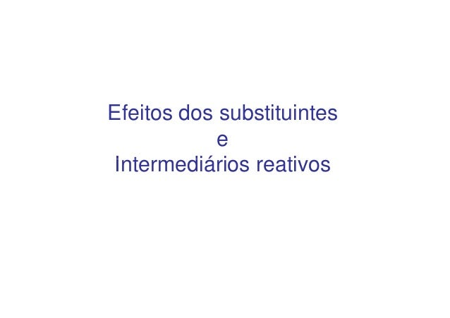 Efeitos dos substituintes            eIntermediários reativos