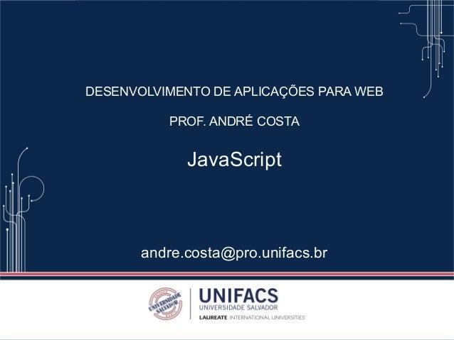 DESENVOLVIMENTO DE APLICAÇÕES PARA WEB PROF. ANDRÉ COSTA JavaScript andre.costa@pro.unifacs.br