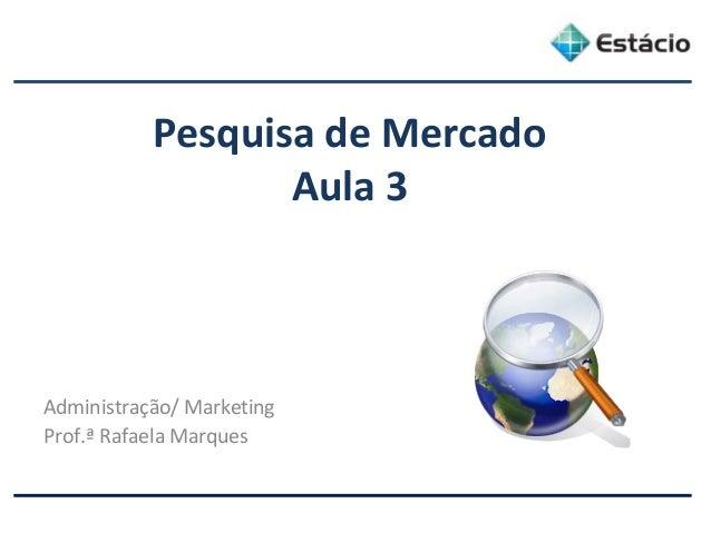 Pesquisa de Mercado Aula 3 Administração/ Marketing Prof.ª Rafaela Marques