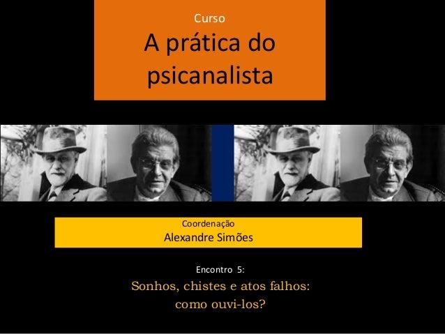 Curso A prática do psicanalista Coordenação Alexandre Simões Encontro 5: Sonhos, chistes e atos falhos: como ouvi-los?