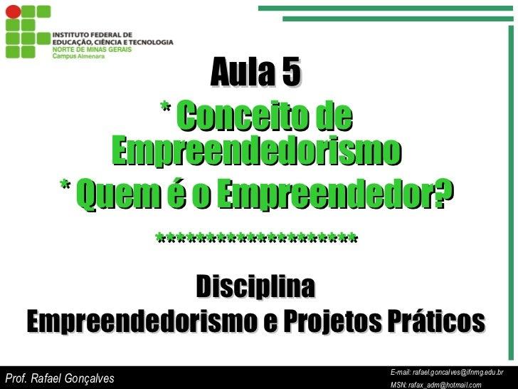 E-mail: rafael.goncalves@ifnmg.edu.br  MSN: rafax_adm@hotmail.com Aula 5 * Conceito de Empreendedorismo * Quem é o Empreen...