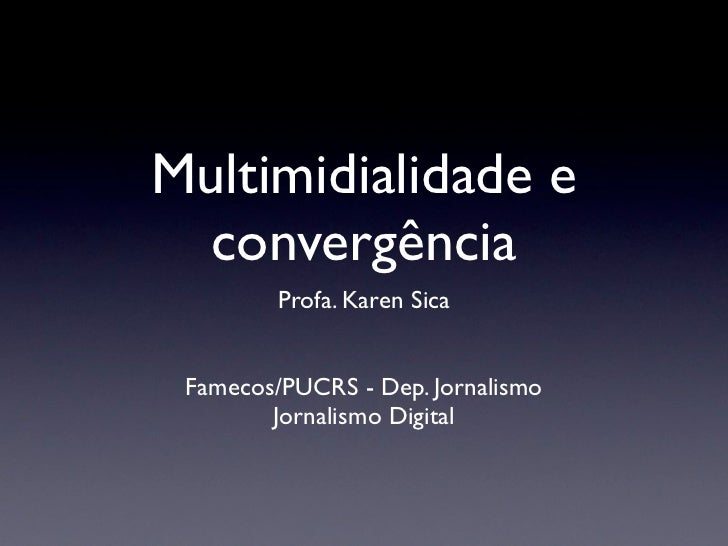 Multimidialidade e convergência         Profa. Karen Sica Famecos/PUCRS - Dep. Jornalismo        Jornalismo Digital