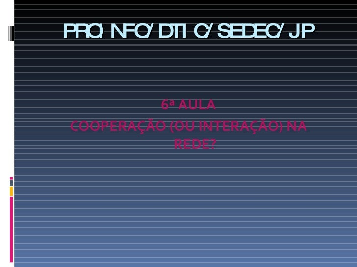 PROINFO /DTIC/ SEDEC /JP <ul><li>6ª AULA </li></ul><ul><li>COOPERAÇÃO (OU INTERAÇÃO) NA REDE ? </li></ul>