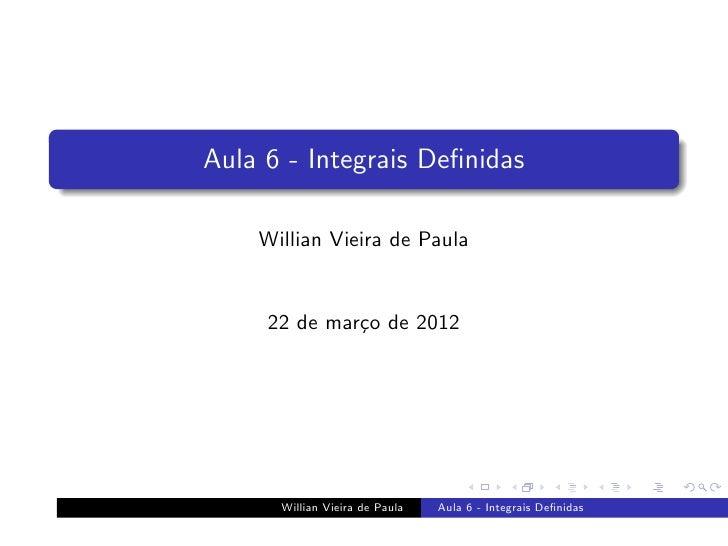 Aula 6 - Integrais Definidas    Willian Vieira de Paula     22 de mar¸o de 2012              c      Willian Vieira de Paula...