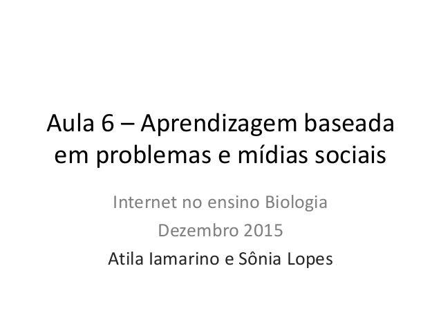 Aula 6 – Aprendizagem baseada em problemas e mídias sociais Internet no ensino Biologia Dezembro 2015 Atila Iamarino e Sôn...