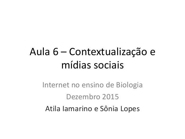 Aula 6 – Contextualização e mídias sociais Internet no ensino de Biologia Dezembro 2015 Atila Iamarino e Sônia Lopes