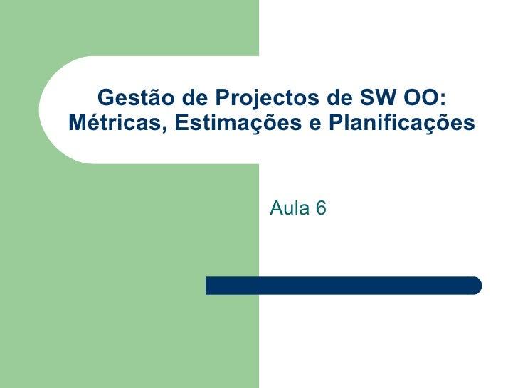 Gestão de Projectos de SW OO: Métricas, Estimações e Planificações Aula 6
