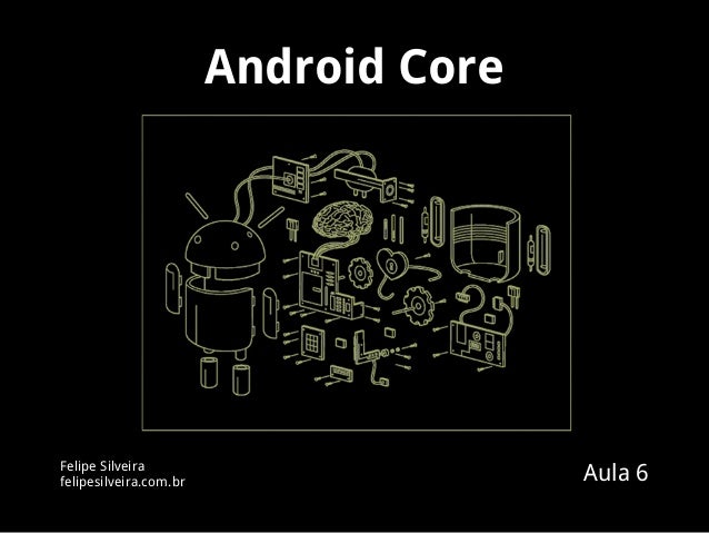 Android Core Felipe Silveira felipesilveira.com.br Aula 6