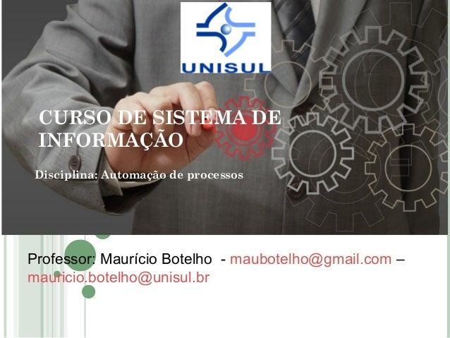 CURSO DE SISTEMA DE INFORMAÇÃO Disciplina: Automação de processos Professor: Maurício Botelho - maubotelho@gmail.com – mau...