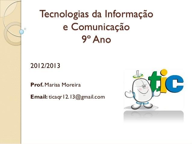 Tecnologias da Informação        e Comunicação            9º Ano2012/2013Prof. Marisa MoreiraEmail: ticaqr12.13@gmail.com