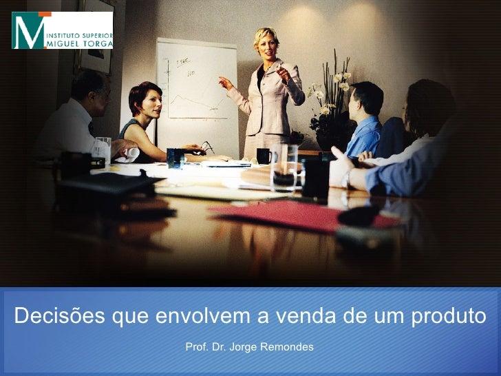 Decisões que envolvem a venda de um produto Prof. Dr. Jorge Remondes