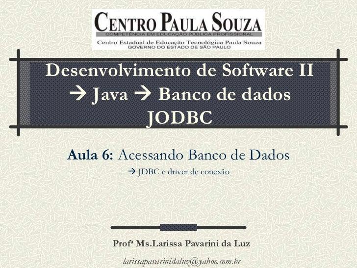 Desenvolvimento de Software II   Java  Banco de dados           JODBC  Aula 6: Acessando Banco de Dados            JDBC...