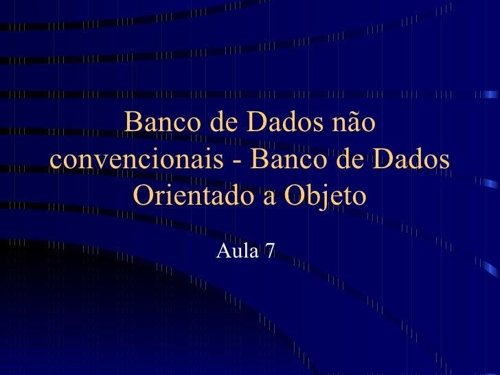Banco de Dados não convencionais - Banco de Dados Orientado a Objeto Aula 7