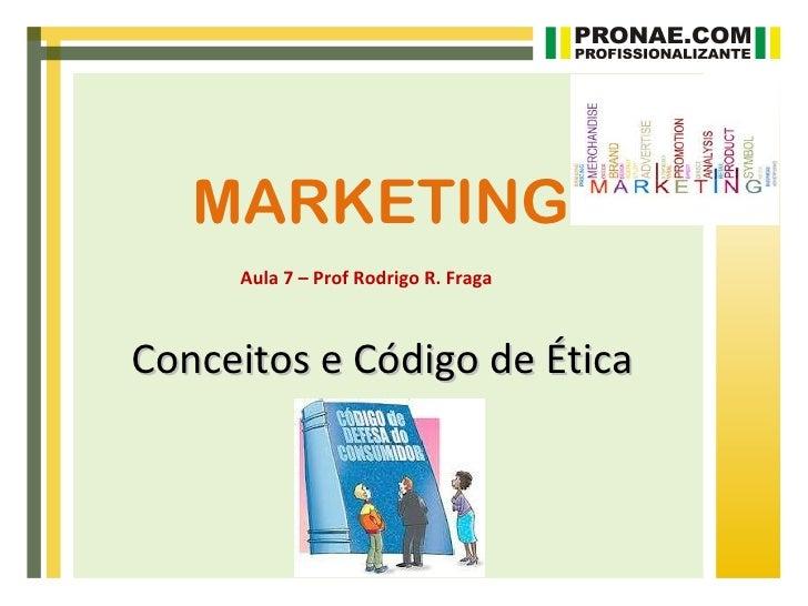 MARKETING     Aula 7 – Prof Rodrigo R. FragaConceitos e Código de Ética
