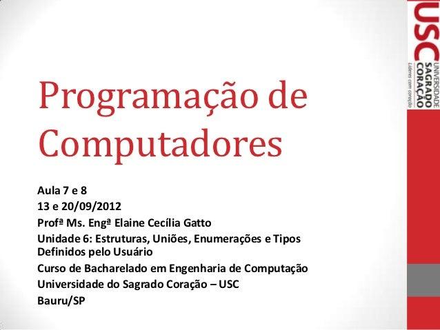 Programação deComputadoresAula 7 e 813 e 20/09/2012Profª Ms. Engª Elaine Cecília GattoUnidade 6: Estruturas, Uniões, Enume...