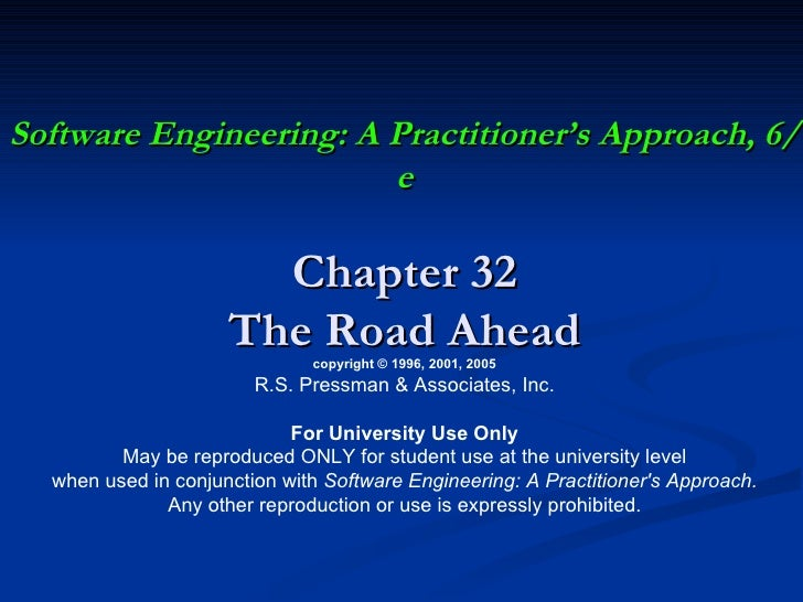 Software Engineering: A Practitioner's Approach, 6/e Chapter 32 The Road Ahead copyright © 1996, 2001, 2005 R.S. Pressman ...