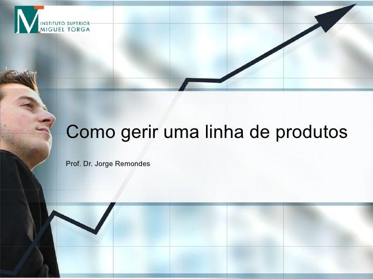 Como gerir uma linha de produtos Prof. Dr. Jorge Remondes