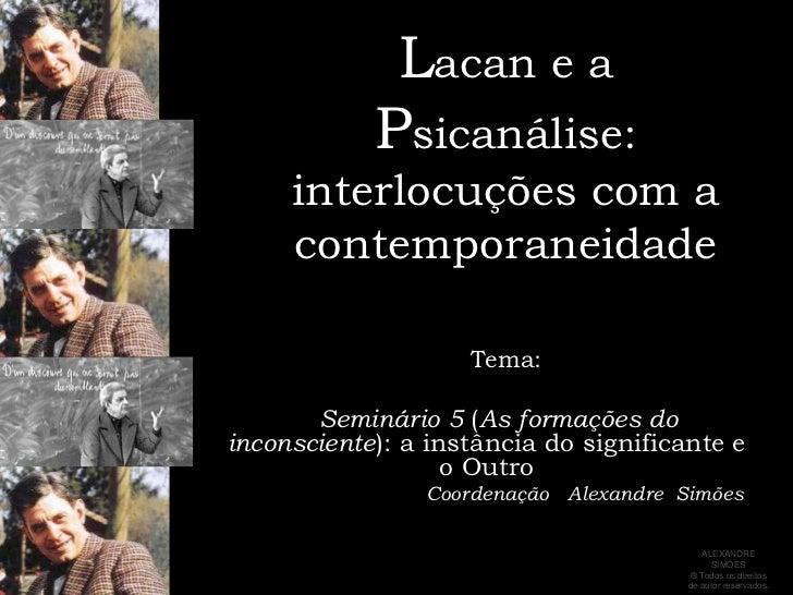 Lacan e a Psicanálise:interlocuções com a contemporaneidade<br />     Tema:<br />Seminário 5 (As formações do inconsciente...