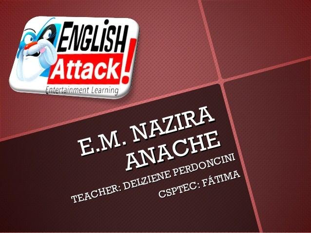 E.M. NAZIRA E.M. NAZIRA ANACHE ANACHE TEACHER: DELZIENE PERDONCINI TEACHER: DELZIENE PERDONCINI CSPTEC: FÁTIMA CSPTEC: FÁT...