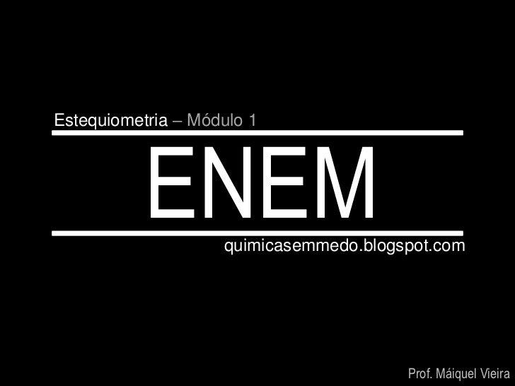 Estequiometria – Módulo 1           ENEM     quimicasemmedo.blogspot.com                                        Prof. Máiq...