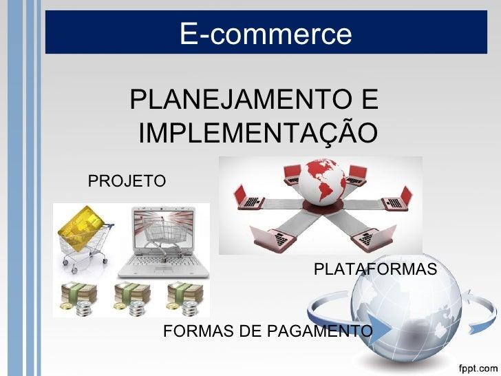E-commerce   PLANEJAMENTO E   IMPLEMENTAÇÃOPROJETO                   PLATAFORMAS      FORMAS DE PAGAMENTO