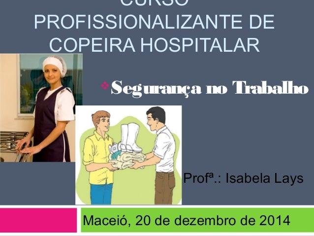 CURSO PROFISSIONALIZANTE DE COPEIRA HOSPITALAR Segurança no Trabalho Profª.: Isabela Lays Maceió, 20 de dezembro de 2014
