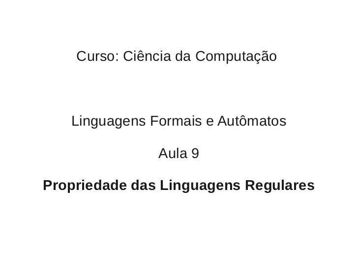 Curso: Ciência da Computação   Linguagens Formais e Autômatos               Aula 9Propriedade das Linguagens Regulares
