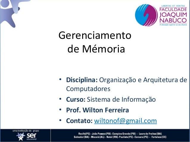 Gerenciamento de Mémoria • Disciplina: Organização e Arquitetura de Computadores • Curso: Sistema de Informação • Prof. Wi...