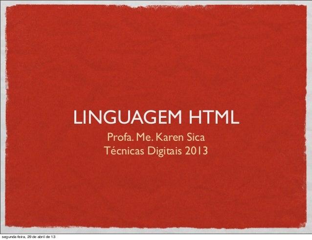 LINGUAGEM HTMLProfa. Me. Karen SicaTécnicas Digitais 2013segunda-feira, 29 de abril de 13