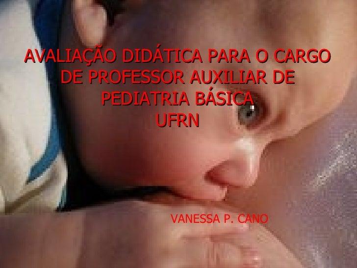 AVALIAÇÃO DIDÁTICA PARA O CARGO   DE PROFESSOR AUXILIAR DE        PEDIATRIA BÁSICA              UFRN              VANESSA ...