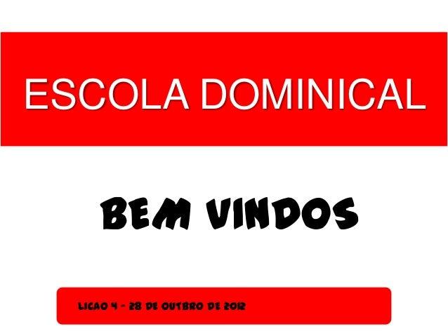 ESCOLA DOMINICAL     BEM VINDOS  LICAO 4 - 28 DE OUTBRO DE 2012