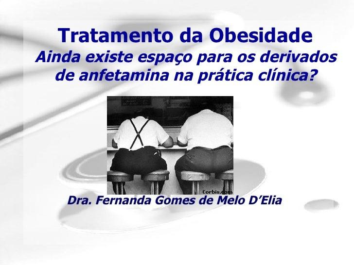 Tratamento da Obesidade Ainda existe espaço para os derivados de anfetamina na prática clínica? Dra. Fernanda Gomes de Mel...