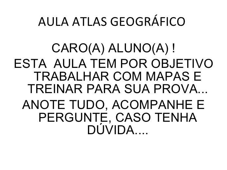 AULA ATLAS GEOGRÁFICO  <ul><li>CARO(A) ALUNO(A) ! </li></ul><ul><li>ESTA  AULA TEM POR OBJETIVO TRABALHAR COM MAPAS E TREI...