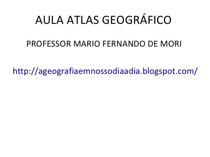 AULA ATLAS GEOGRÁFICO  <ul><li>PROFESSOR MARIO FERNANDO DE MORI  </li></ul><ul><li>http://ageografiaemnossodiaadia.blogspo...
