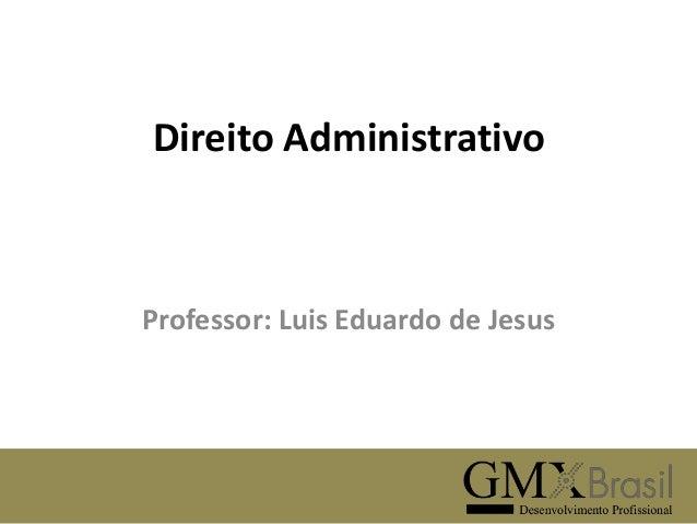 Direito Administrativo  Professor: Luis Eduardo de Jesus
