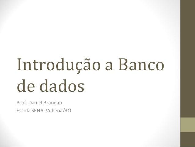 Introdução a Bancode dadosProf. Daniel BrandãoEscola SENAI Vilhena/RO