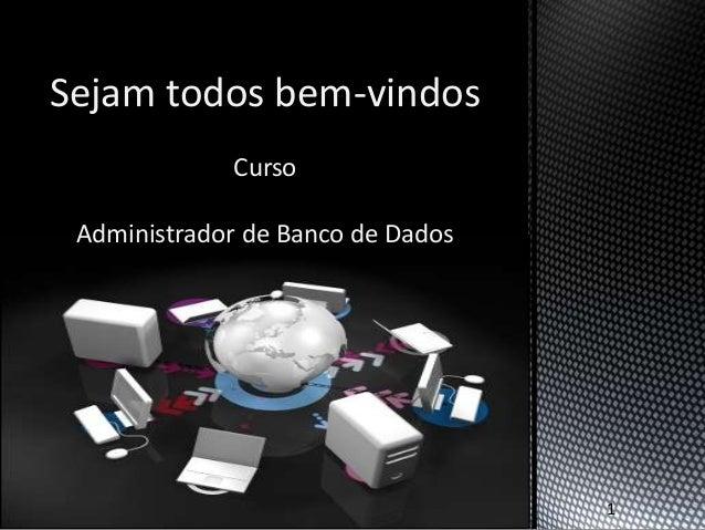 Sejam todos bem-vindos             Curso Administrador de Banco de Dados                                   1