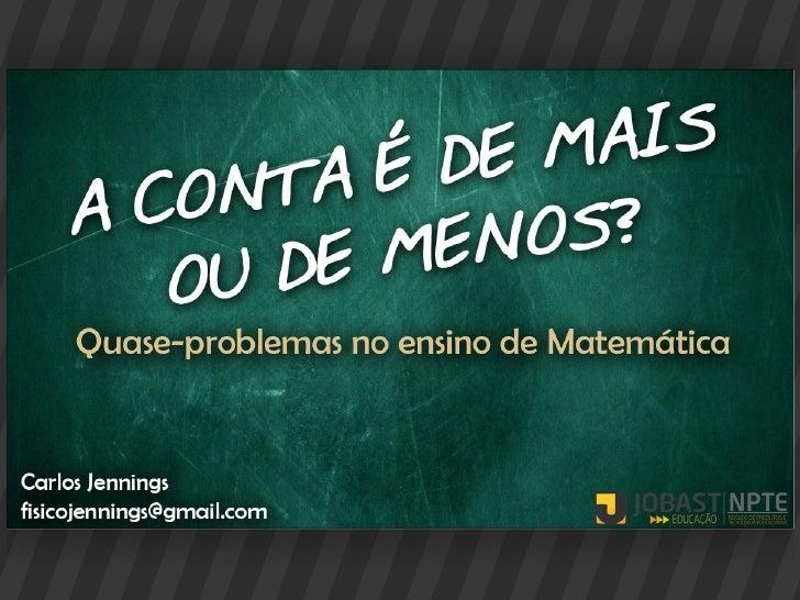 A CONTA É DE MAIS OU         DE MENOS?   Quase-problemas no ensino de MatemáticaCarlos Jenningsfisicojennings@gmail.com