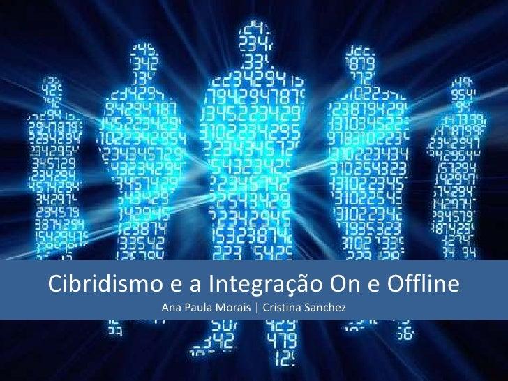 Cibridismo e a Integração On e Offline          Ana Paula Morais   Cristina Sanchez
