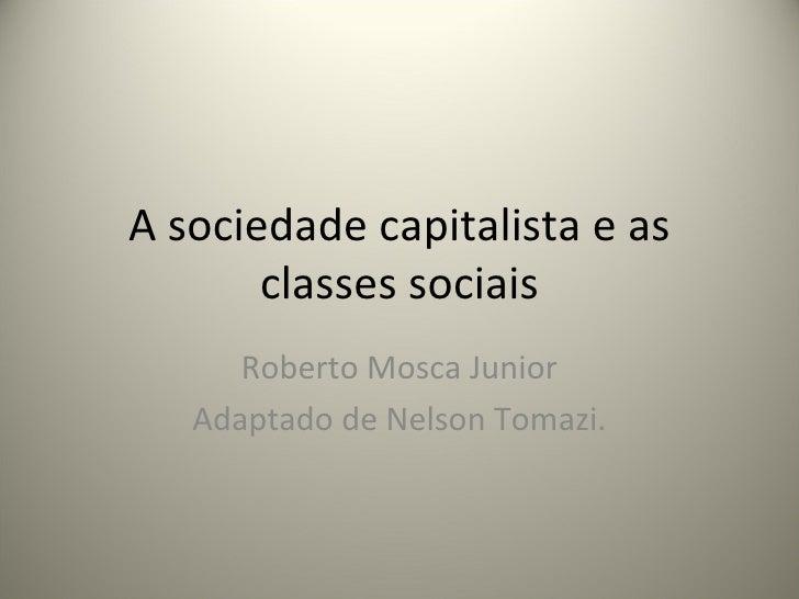 A sociedade capitalista e as classes sociais Roberto Mosca Junior Adaptado de Nelson Tomazi.